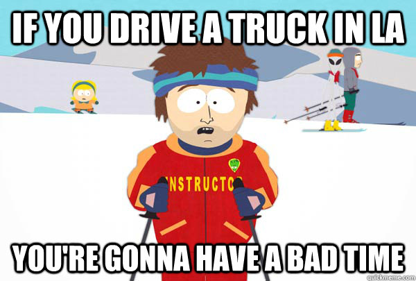 if you drive a truck in la youre gonna have a bad time - Super Cool Ski Instructor