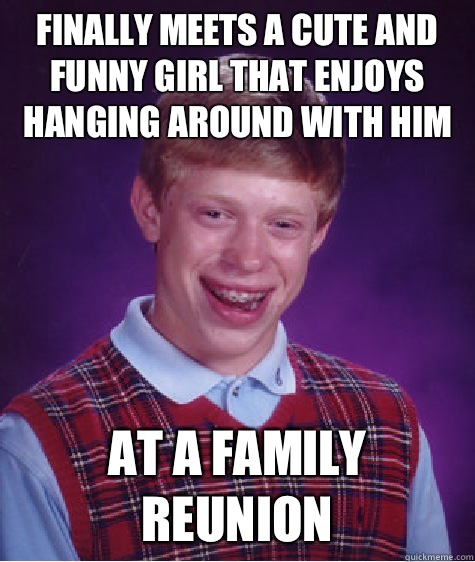 Finally meets a cute and funny girl that enjoys hanging arou - Bad Luck Brian