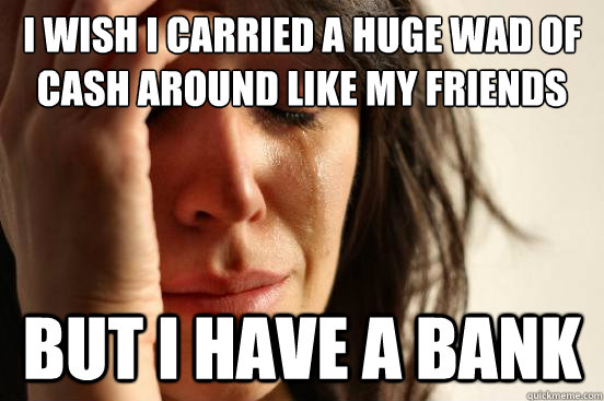 i wish i carried a huge wad of cash around like my friends b - First World Problems