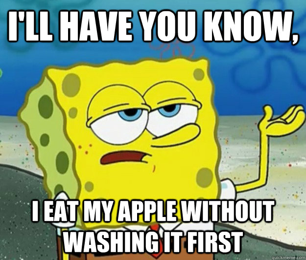 ill have you know i eat my apple without washing it first - Tough Spongebob