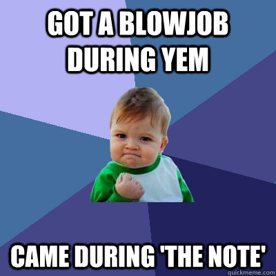 got a blowjob during yem came during the note - Success Kid