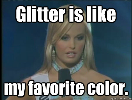 glitter is like my favorite color - Obviously dumb girl