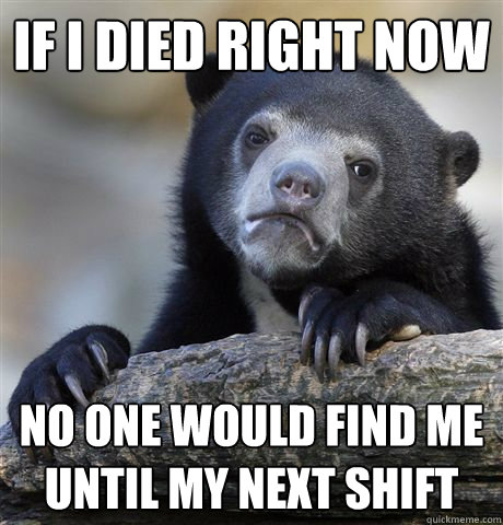 if i died right now no one would find me until my next shift - Confession Bear