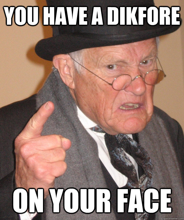 you have a dikfore on your face - back in my day