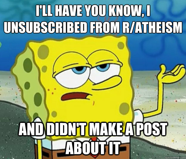 ill have you know i unsubscribed from ratheism and didnt - Tough Spongebob