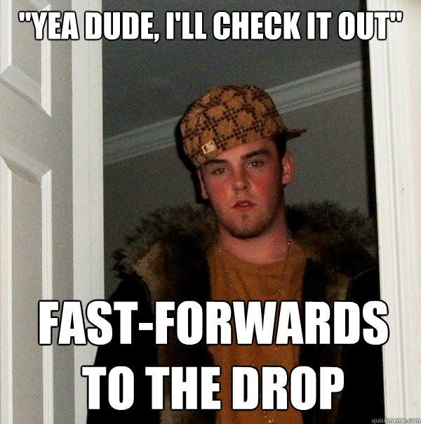 yea dude ill check it out fastforwards to the drop - Scumbag Steve