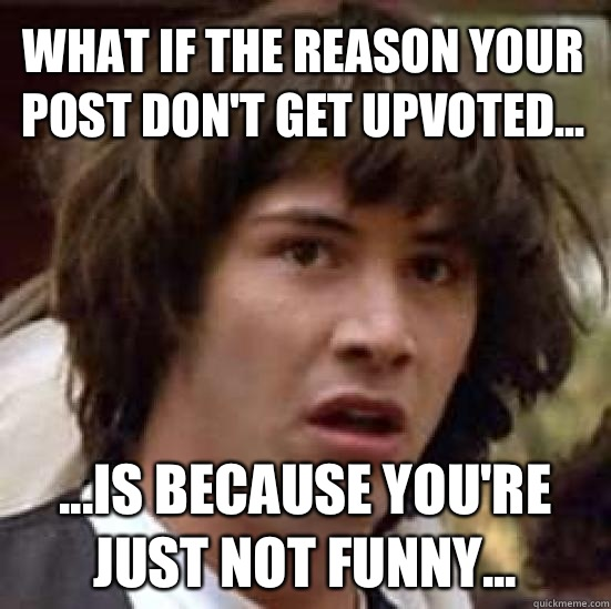 What if the reason your post dont get upvoted is because you - conspiracy keanu