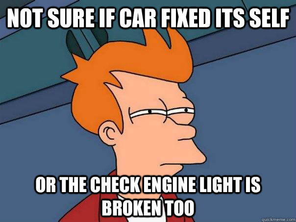 not sure if car fixed its self or the check engine light is  - Futurama Fry