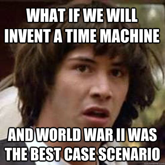 what if we will invent a time machine and world war ii was t - conspiracy keanu