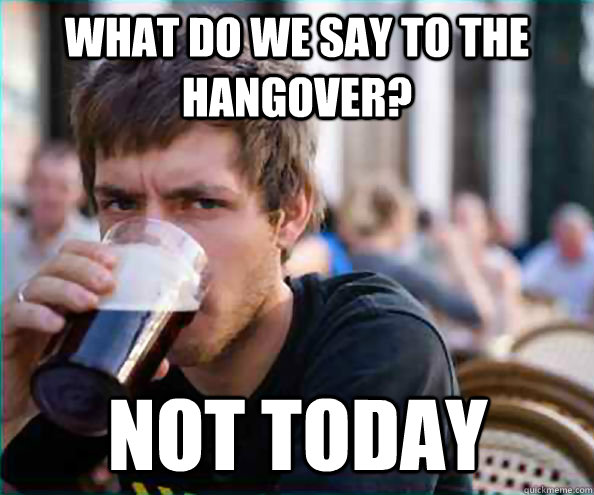 what do we say to the hangover not today - Lazy College Senior