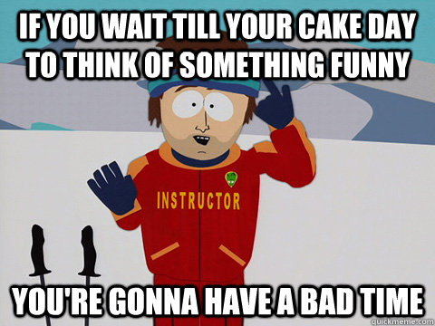 if you wait till your cake day to think of something funny y - Youre gonna have a bad time