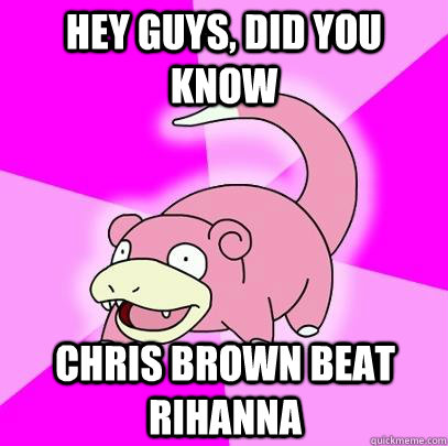 hey guys did you know chris brown beat rihanna  - Slowpoke