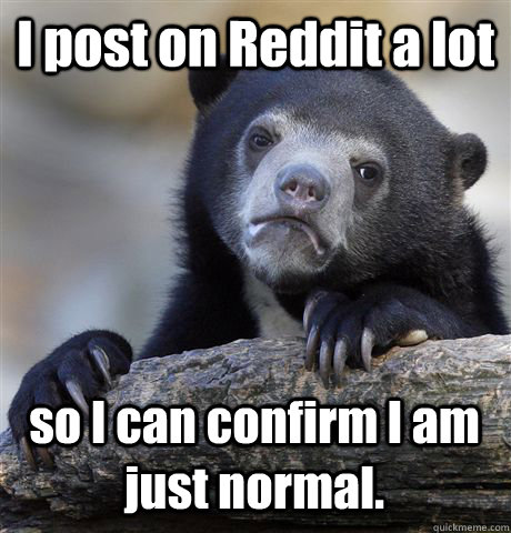 i post on reddit a lot so i can confirm i am just normal - Confession Bear