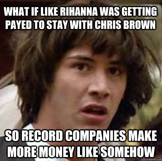 what if like rihanna was getting payed to stay with chris br - conspiracy keanu