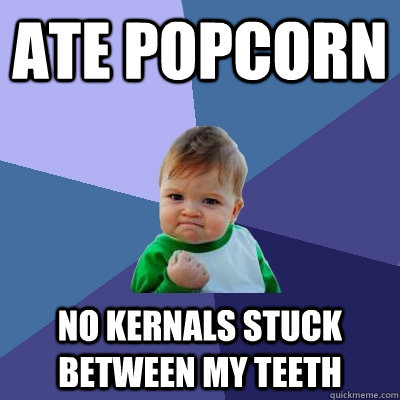 ate popcorn no kernals stuck between my teeth - Success Kid