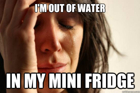 im out of water in my mini fridge - First World Problems