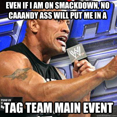 even if i am on smackdown no caaandy ass will put me in a t - Teddy again.