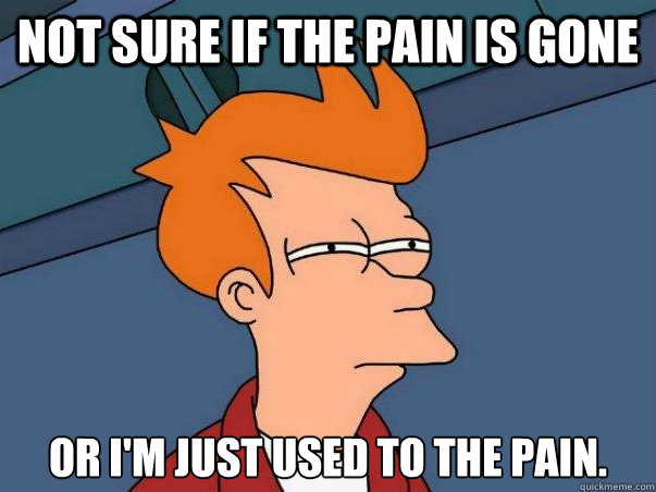 not sure if the pain is gone or im just used to the pain - Not sure Fry