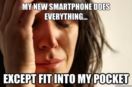 my new smartphone does everything except fit into my pock - First World Problems
