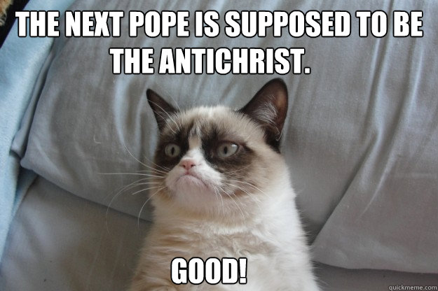 the next pope is supposed to be good the antichrist - GrumpyCatOL