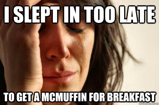 i slept in too late to get a mcmuffin for breakfast  - First World Problems
