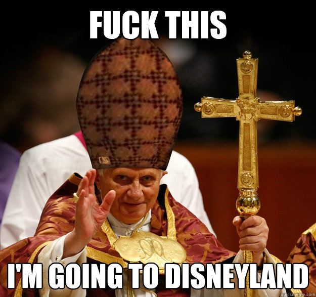 fuck this im going to disneyland - Scumbag Pope