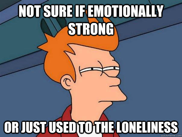 not sure if emotionally strong or just used to the lonelines - FuturamaFry