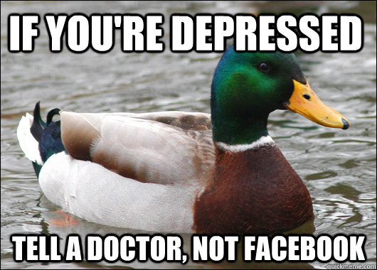 if youre depressed tell a doctor not facebook - Actual Advice Mallard