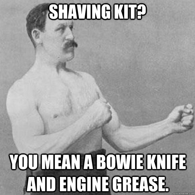 shaving kit you mean a bowie knife and engine grease - overly manly man