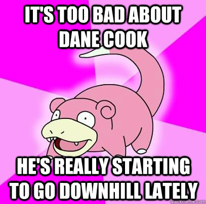 its too bad about dane cook hes really starting to go down - Slowpoke