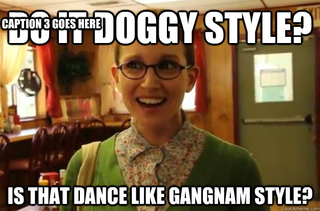 do it doggy style is that dance like gangnam style caption - Sexually Oblivious Female