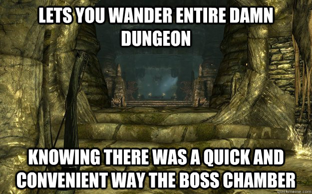 lets you wander entire damn dungeon knowing there was a quic - 