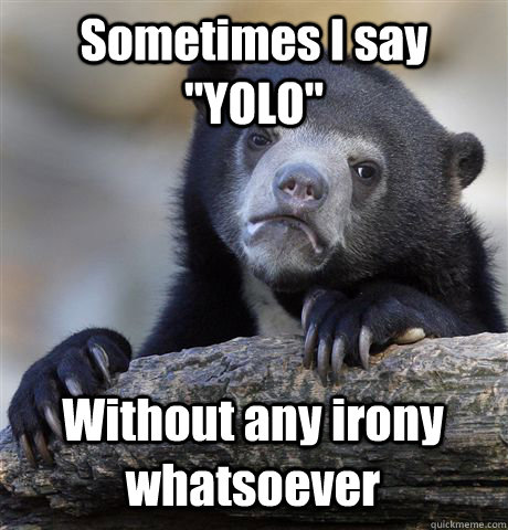 sometimes i say yolo without any irony whatsoever - Confession Bear