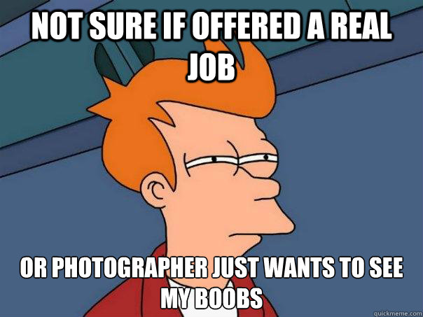 not sure if offered a real job or photographer just wants to - Futurama Fry