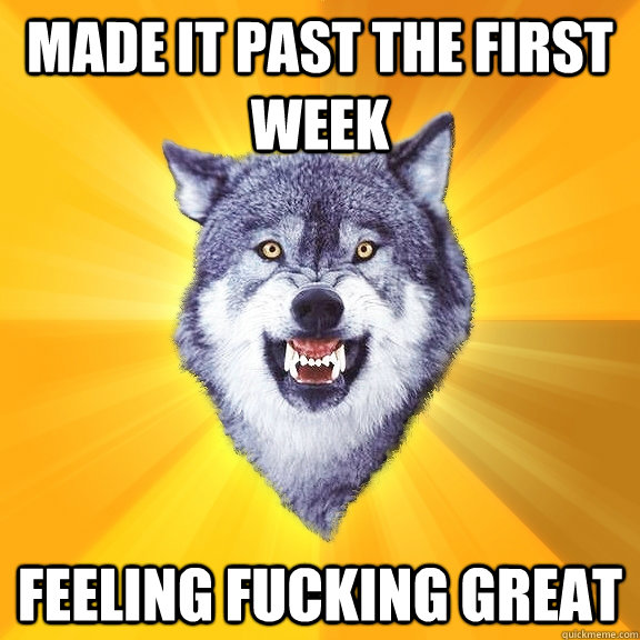 made it past the first week feeling fucking great  - Courage Wolf
