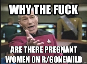 why the fuck are there pregnant women on rgonewild - Annoyed Picard