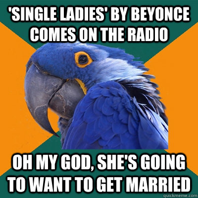 single ladies by beyonce comes on the radio oh my god she - Paranoid Parrot