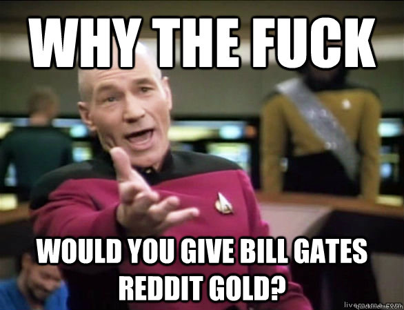 why the fuck would you give bill gates reddit gold - Annoyed Picard HD