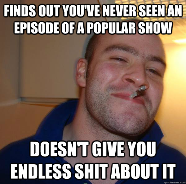 finds out youve never seen an episode of a popular show doe - Good Guy Greg