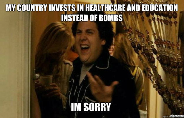 my country invests in healthcare and education instead of bo - fuck me right