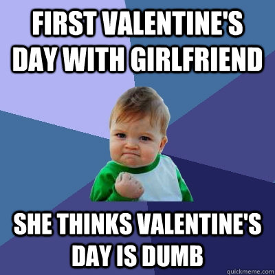 first valentines day with girlfriend she thinks valentines - Success Kid
