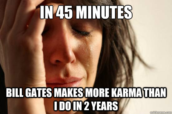 in 45 minutes bill gates makes more karma than i do in 2 yea - First World Problems