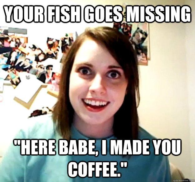 your fish goes missing here babe i made you coffee - Overly Attached Girlfriend