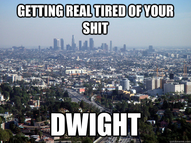 getting real tired of your shit dwight -