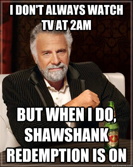 i dont always watch tv at 2am but when i do shawshank rede - The Most Interesting Man In The World