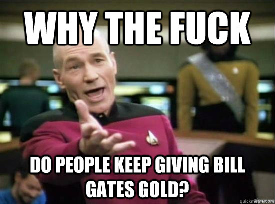 why the fuck do people keep giving bill gates gold - Annoyed Picard HD
