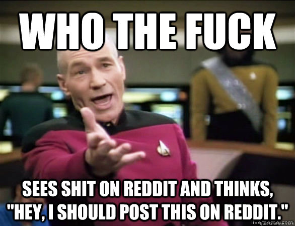 who the fuck sees shit on reddit and thinks hey i should  - Annoyed Picard HD