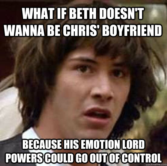 what if beth doesnt wanna be chris boyfriend because his e - conspiracy keanu