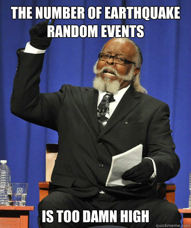 the number of earthquake random events is too damn high - The Rent Is Too Damn High