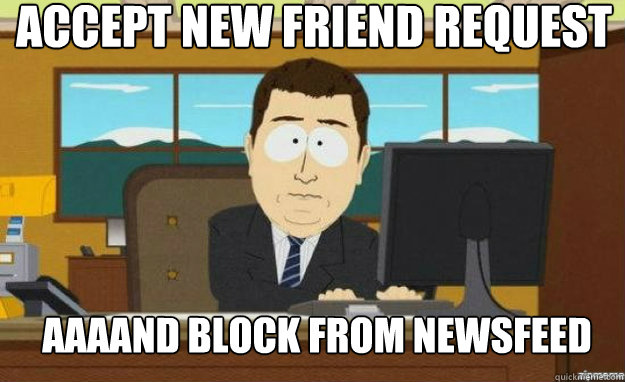accept new friend request aaaand block from newsfeed - aaaand its gone